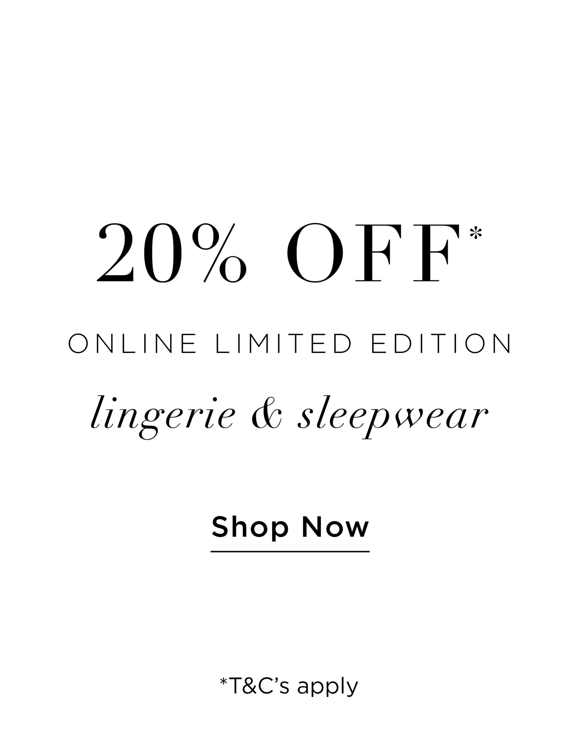 20% Off* Limited Edition Lingerie & Sleepwear